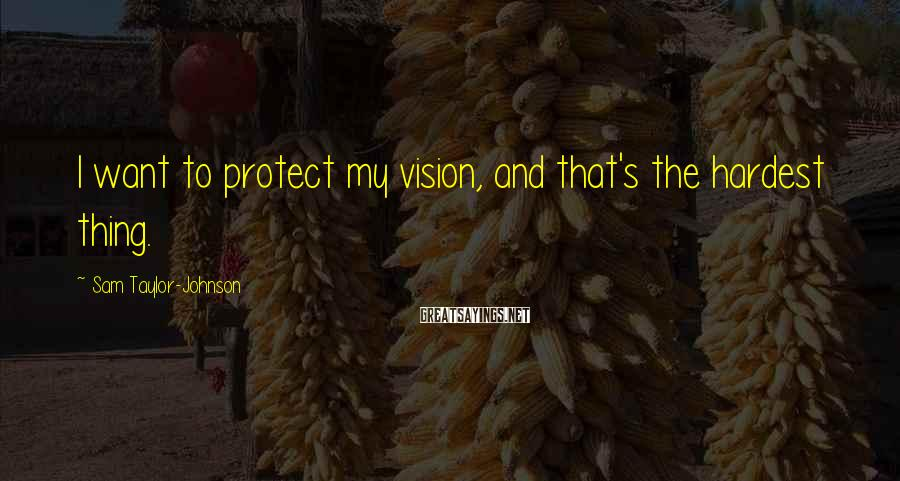 Sam Taylor-Johnson Sayings: I want to protect my vision, and that's the hardest thing.