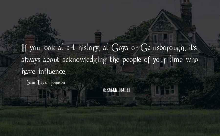 Sam Taylor-Johnson Sayings: If you look at art history, at Goya or Gainsborough, it's always about acknowledging the