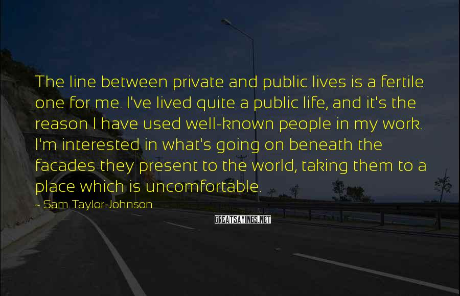 Sam Taylor-Johnson Sayings: The line between private and public lives is a fertile one for me. I've lived