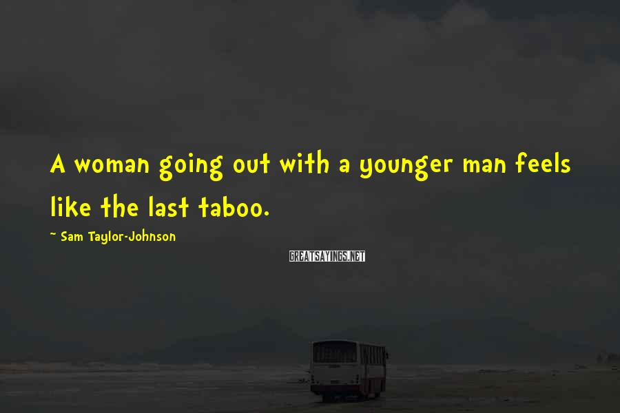 Sam Taylor-Johnson Sayings: A woman going out with a younger man feels like the last taboo.