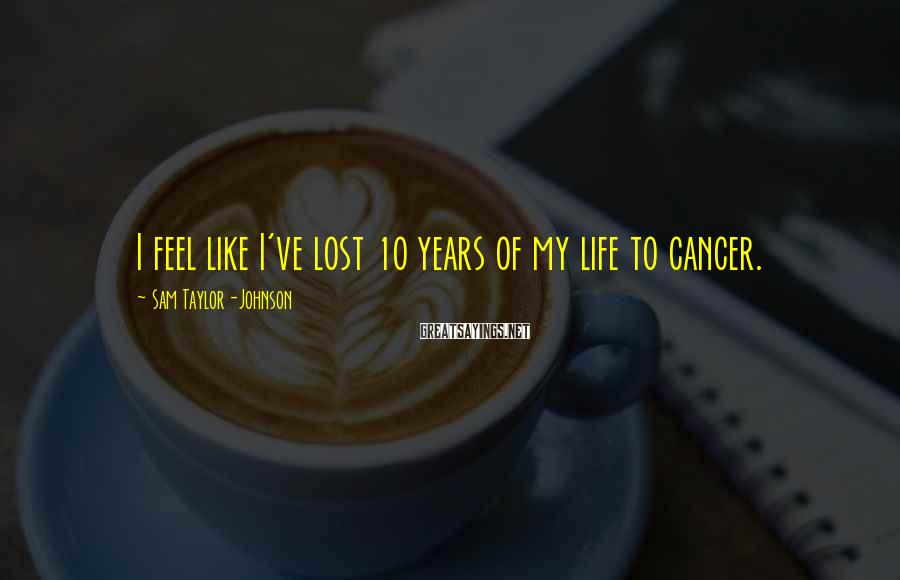 Sam Taylor-Johnson Sayings: I feel like I've lost 10 years of my life to cancer.