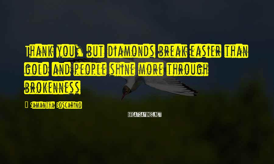 Samantha Boscarino Sayings: Thank you, but diamonds break easier than gold and people shine more through brokenness