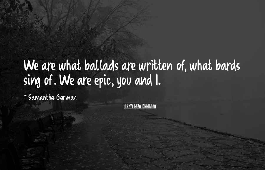Samantha Garman Sayings: We are what ballads are written of, what bards sing of. We are epic, you