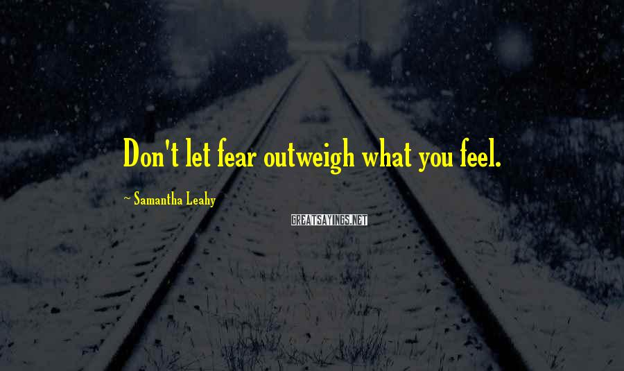 Samantha Leahy Sayings: Don't let fear outweigh what you feel.