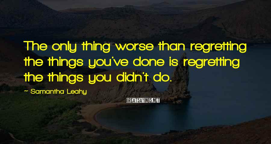 Samantha Leahy Sayings: The only thing worse than regretting the things you've done is regretting the things you