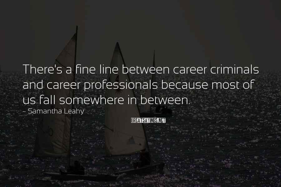 Samantha Leahy Sayings: There's a fine line between career criminals and career professionals because most of us fall