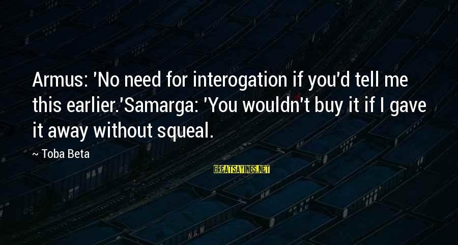 Samarga Sayings By Toba Beta: Armus: 'No need for interogation if you'd tell me this earlier.'Samarga: 'You wouldn't buy it