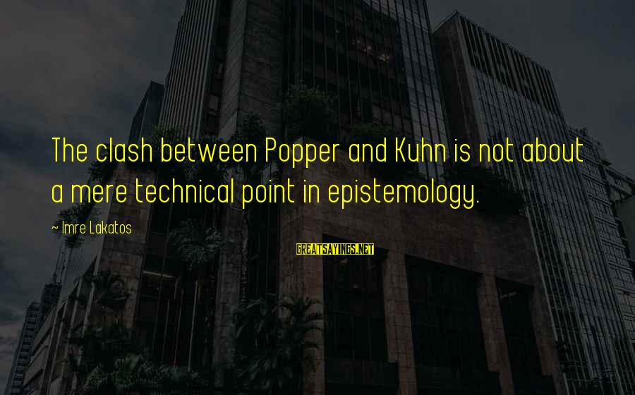 Samassi Sayings By Imre Lakatos: The clash between Popper and Kuhn is not about a mere technical point in epistemology.