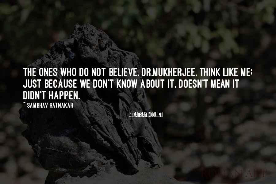 Sambhav Ratnakar Sayings: The ones who do not believe, Dr.Mukherjee, think like me; just because we don't know