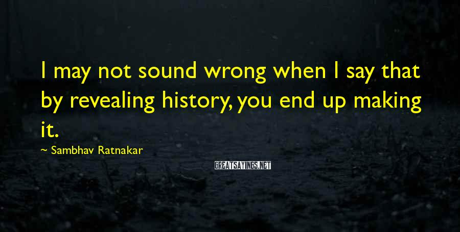 Sambhav Ratnakar Sayings: I may not sound wrong when I say that by revealing history, you end up