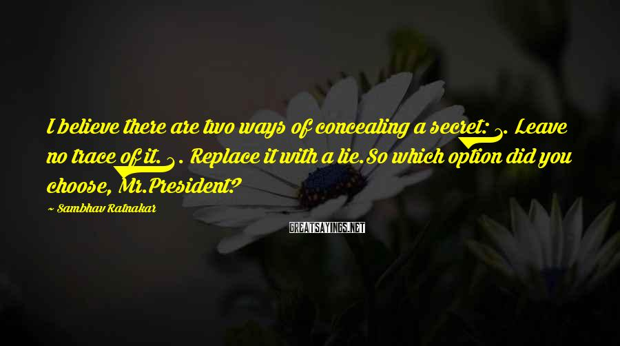 Sambhav Ratnakar Sayings: I believe there are two ways of concealing a secret: 1. Leave no trace of