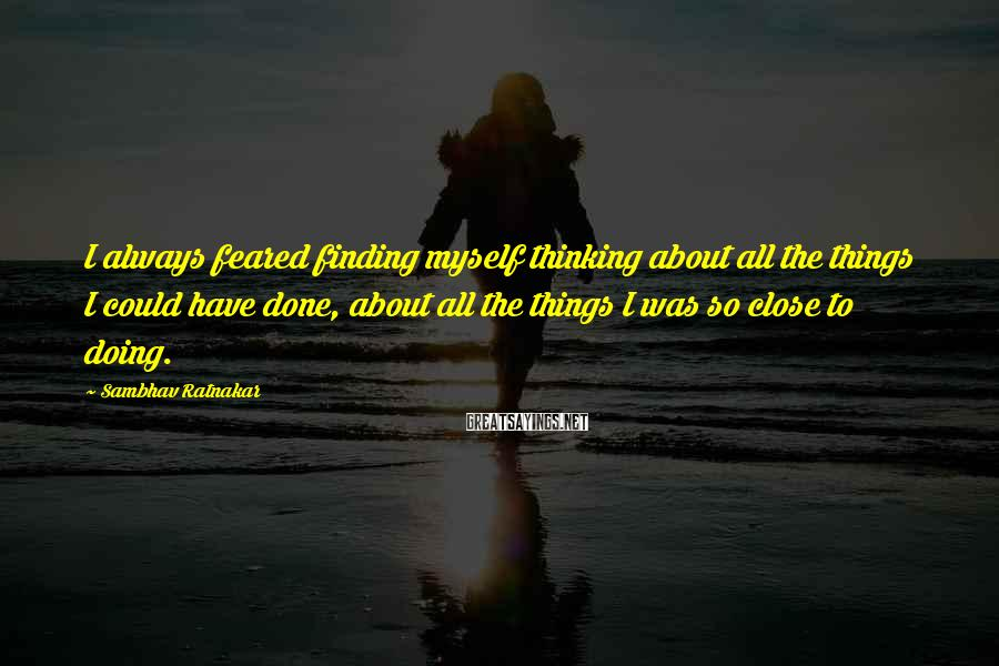 Sambhav Ratnakar Sayings: I always feared finding myself thinking about all the things I could have done, about