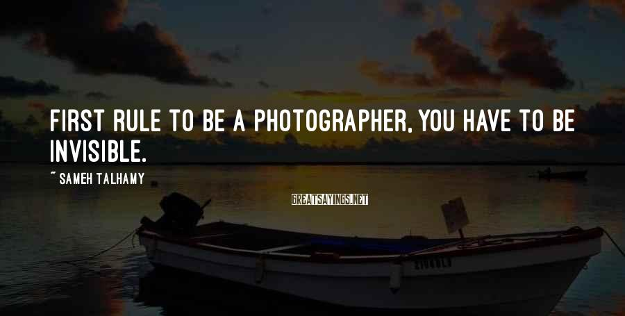 Sameh Talhamy Sayings: First rule to be a photographer, you have to be invisible.