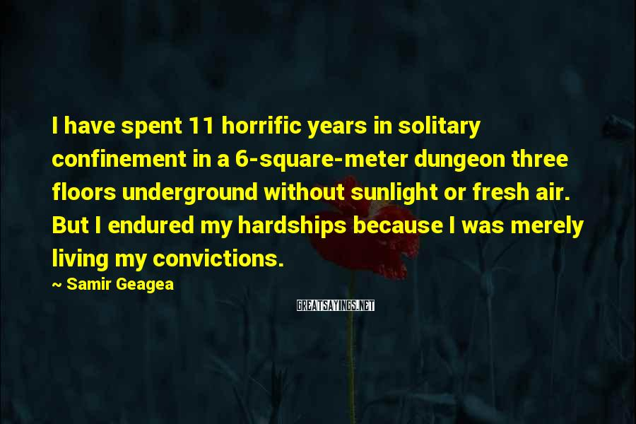 Samir Geagea Sayings: I have spent 11 horrific years in solitary confinement in a 6-square-meter dungeon three floors