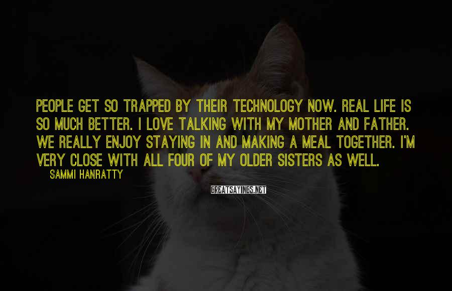 Sammi Hanratty Sayings: People get so trapped by their technology now. Real life is so much better. I