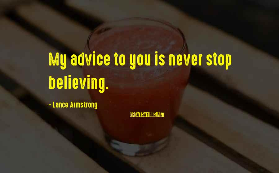Sammies Sayings By Lance Armstrong: My advice to you is never stop believing.