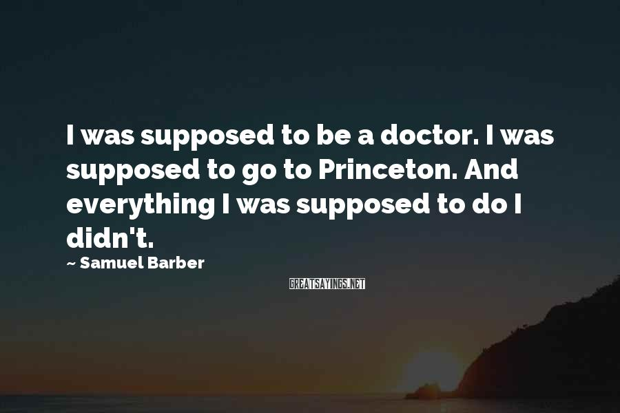 Samuel Barber Sayings: I was supposed to be a doctor. I was supposed to go to Princeton. And