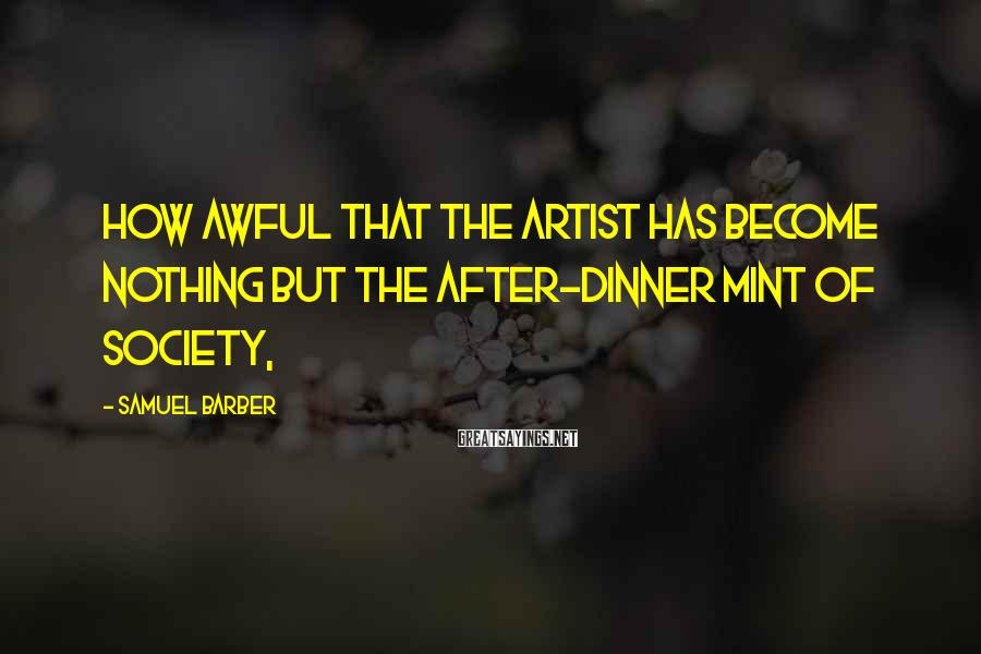 Samuel Barber Sayings: How awful that the artist has become nothing but the after-dinner mint of society,