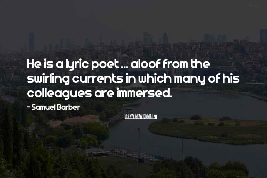 Samuel Barber Sayings: He is a lyric poet ... aloof from the swirling currents in which many of