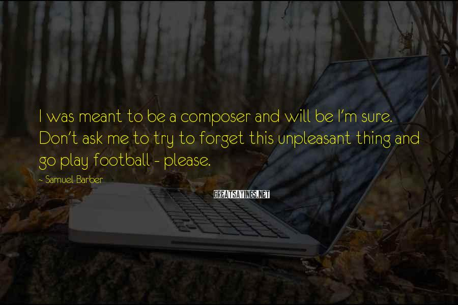 Samuel Barber Sayings: I was meant to be a composer and will be I'm sure. Don't ask me