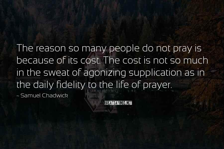 Samuel Chadwick Sayings: The reason so many people do not pray is because of its cost. The cost