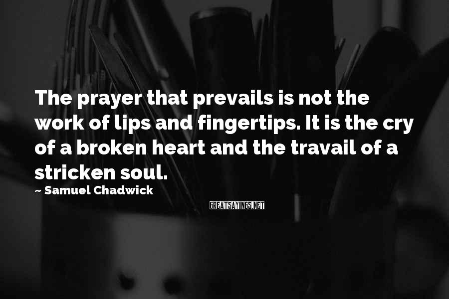 Samuel Chadwick Sayings: The prayer that prevails is not the work of lips and fingertips. It is the