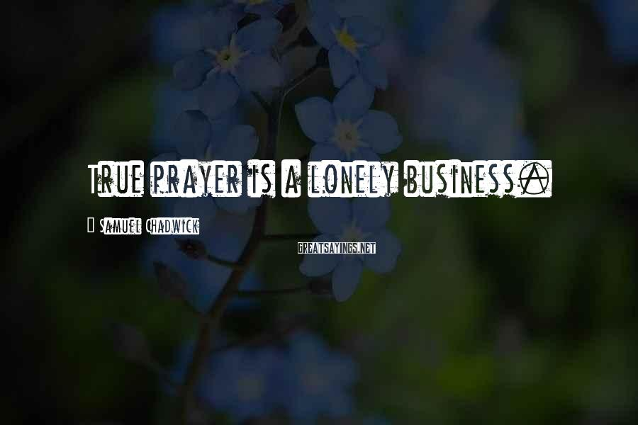 Samuel Chadwick Sayings: True prayer is a lonely business.