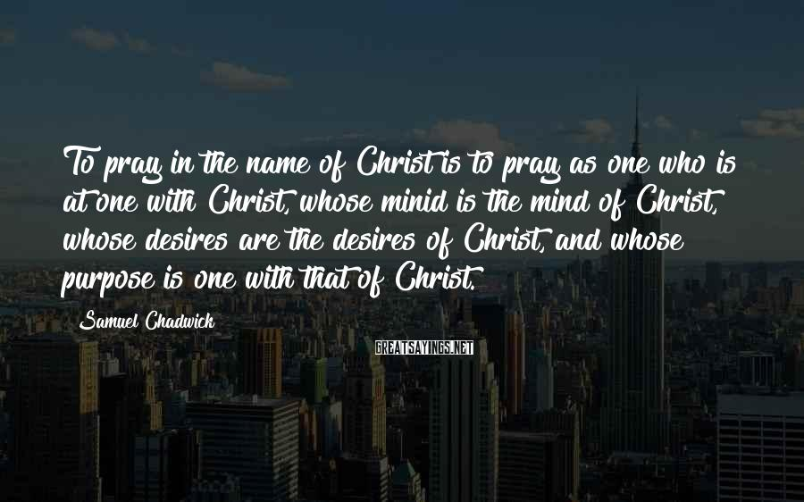 Samuel Chadwick Sayings: To pray in the name of Christ is to pray as one who is at