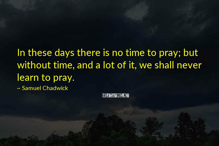 Samuel Chadwick Sayings: In these days there is no time to pray; but without time, and a lot