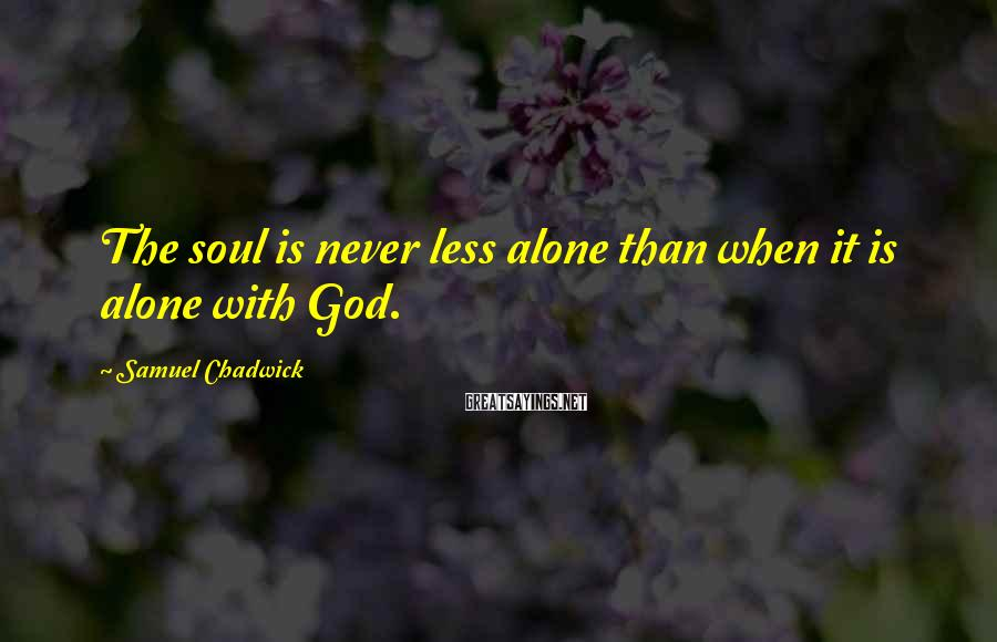 Samuel Chadwick Sayings: The soul is never less alone than when it is alone with God.