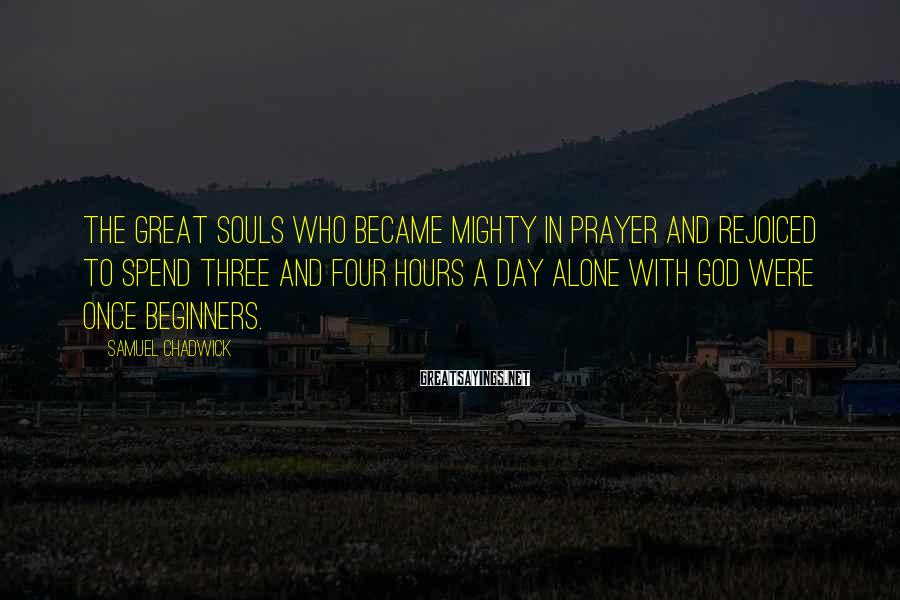 Samuel Chadwick Sayings: The great souls who became mighty in prayer and rejoiced to spend three and four