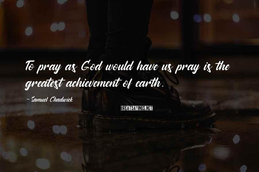 Samuel Chadwick Sayings: To pray as God would have us pray is the greatest achievement of earth.