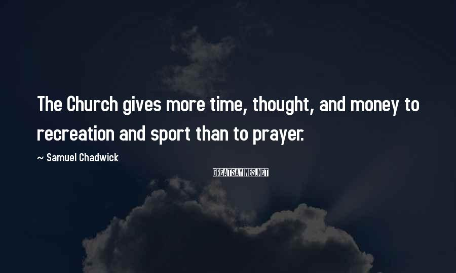 Samuel Chadwick Sayings: The Church gives more time, thought, and money to recreation and sport than to prayer.