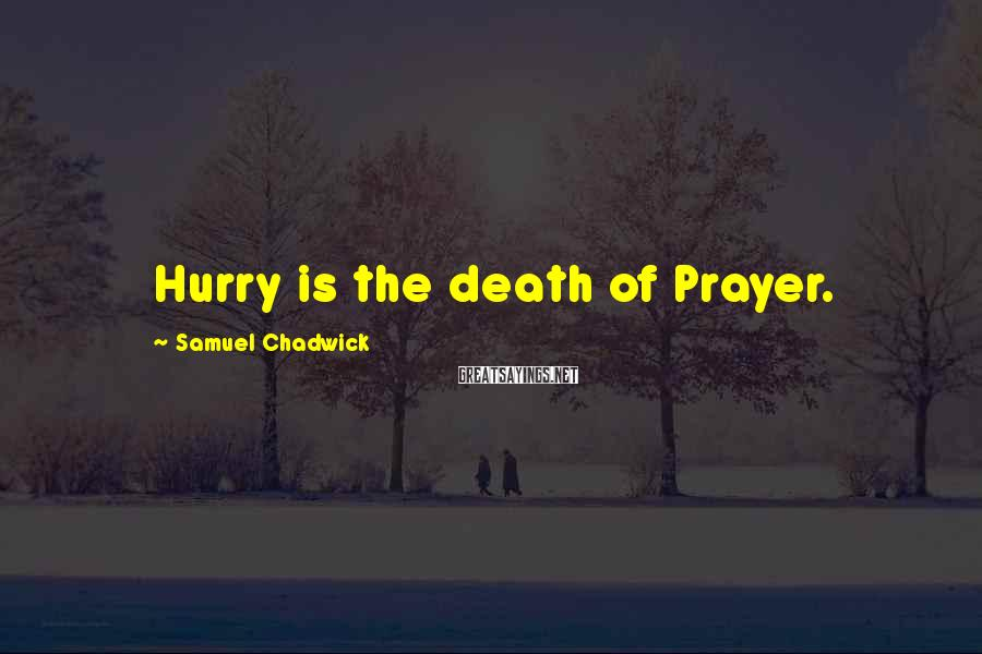Samuel Chadwick Sayings: Hurry is the death of Prayer.