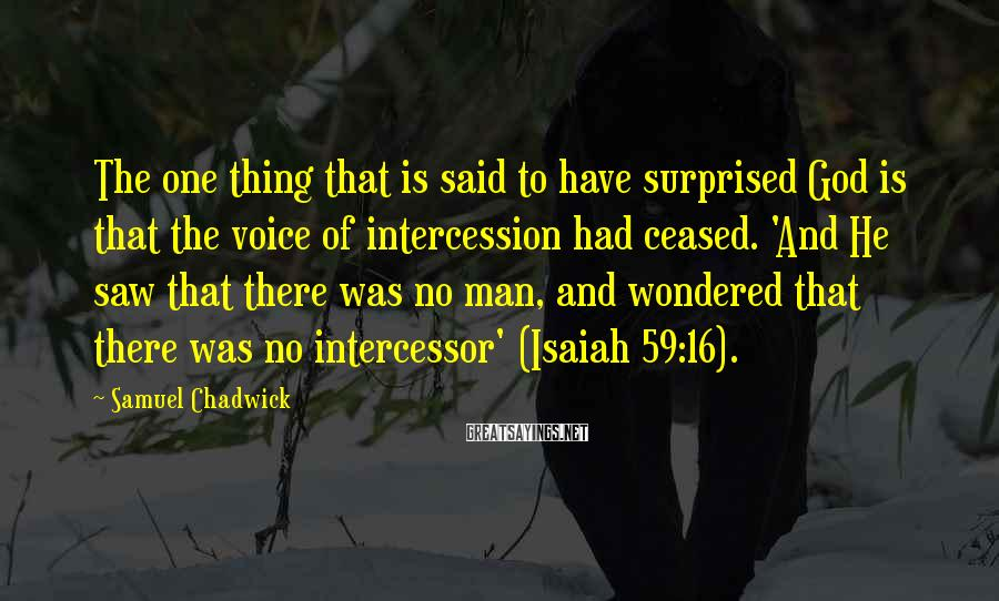 Samuel Chadwick Sayings: The one thing that is said to have surprised God is that the voice of