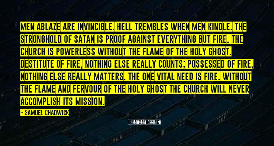 Samuel Chadwick Sayings: Men ablaze are invincible. Hell trembles when men kindle. The stronghold of Satan is proof