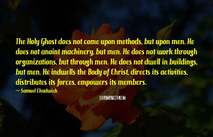 Samuel Chadwick Sayings: The Holy Ghost does not come upon methods, but upon men. He does not anoint