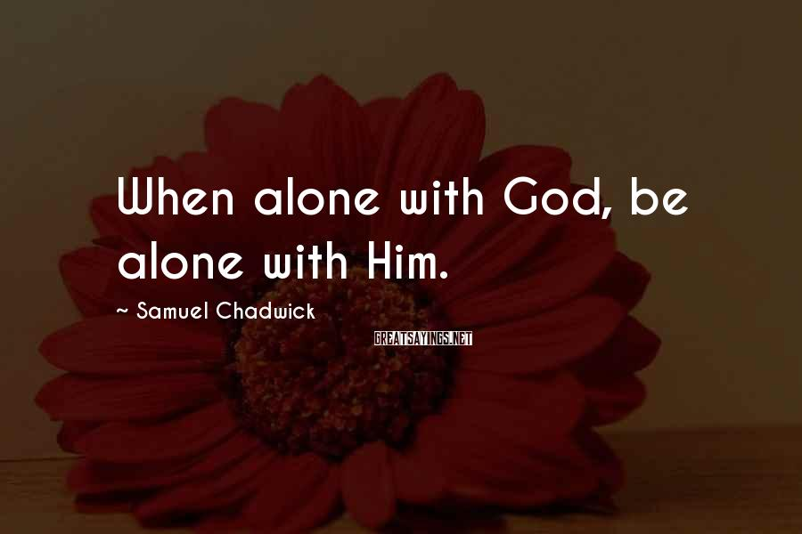 Samuel Chadwick Sayings: When alone with God, be alone with Him.