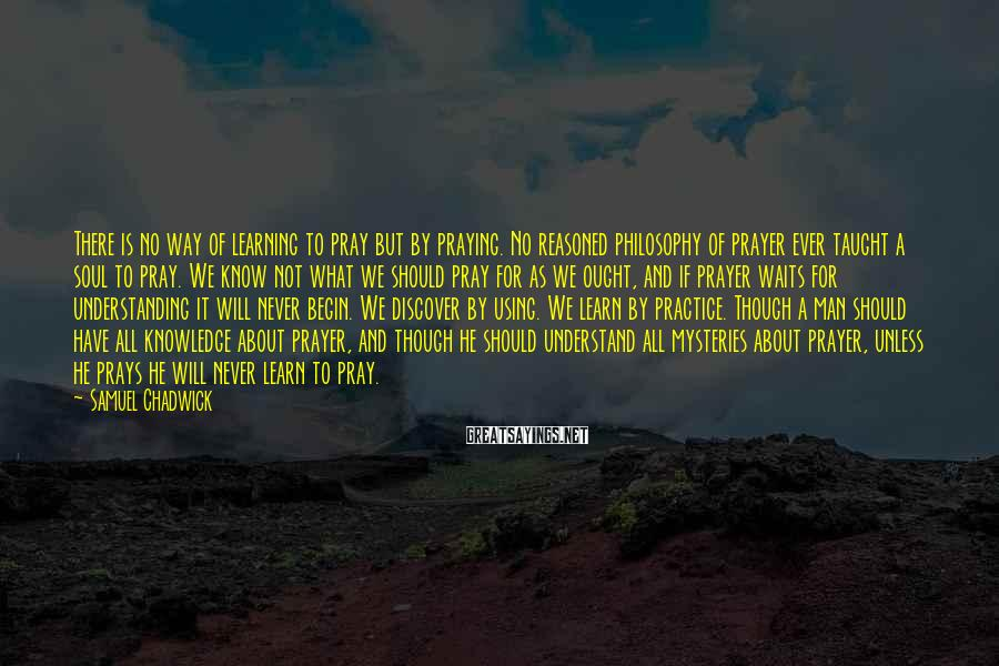 Samuel Chadwick Sayings: There is no way of learning to pray but by praying. No reasoned philosophy of