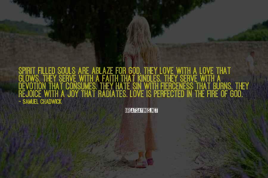 Samuel Chadwick Sayings: Spirit filled souls are ablaze for God. They love with a love that glows. They