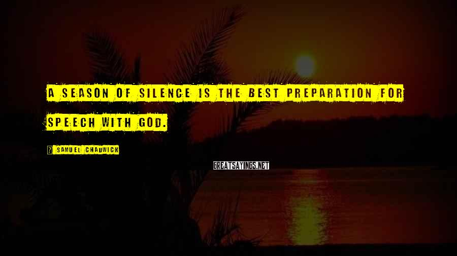 Samuel Chadwick Sayings: A season of silence is the best preparation for speech with God.