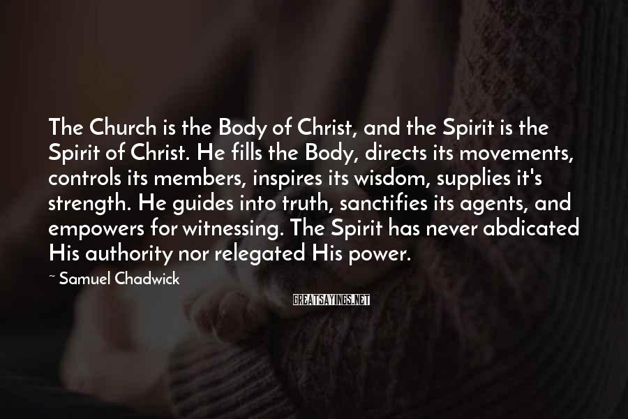 Samuel Chadwick Sayings: The Church is the Body of Christ, and the Spirit is the Spirit of Christ.