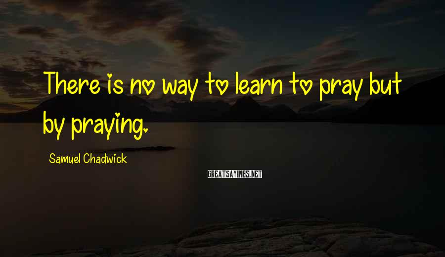 Samuel Chadwick Sayings: There is no way to learn to pray but by praying.