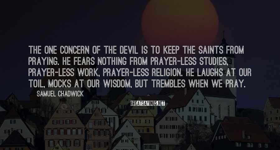 Samuel Chadwick Sayings: The one concern of the Devil is to keep the saints from praying. He fears