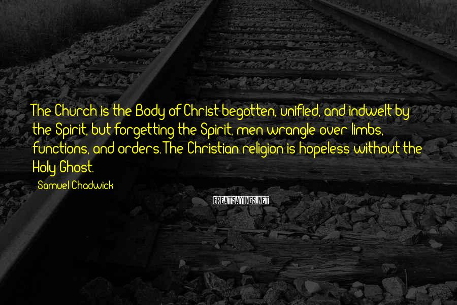 Samuel Chadwick Sayings: The Church is the Body of Christ begotten, unified, and indwelt by the Spirit, but
