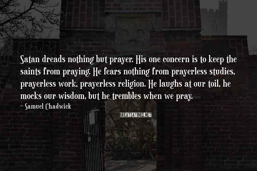 Samuel Chadwick Sayings: Satan dreads nothing but prayer. His one concern is to keep the saints from praying.