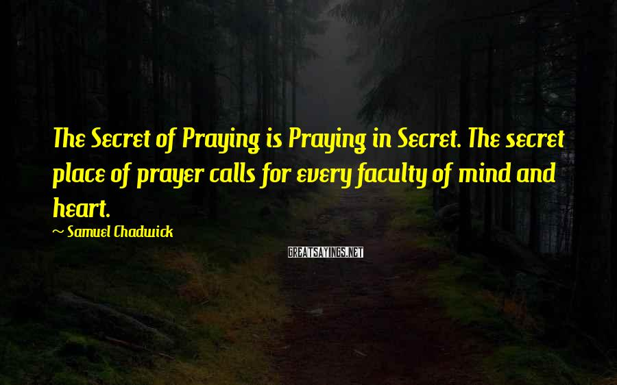 Samuel Chadwick Sayings: The Secret of Praying is Praying in Secret. The secret place of prayer calls for