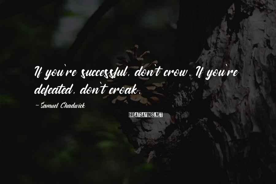 Samuel Chadwick Sayings: If you're successful, don't crow. If you're defeated, don't croak.