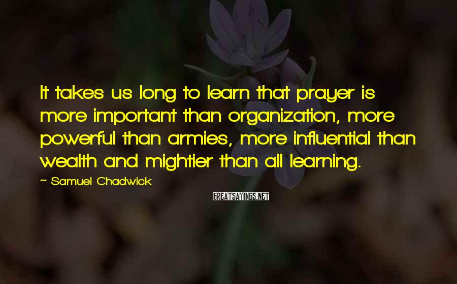 Samuel Chadwick Sayings: It takes us long to learn that prayer is more important than organization, more powerful