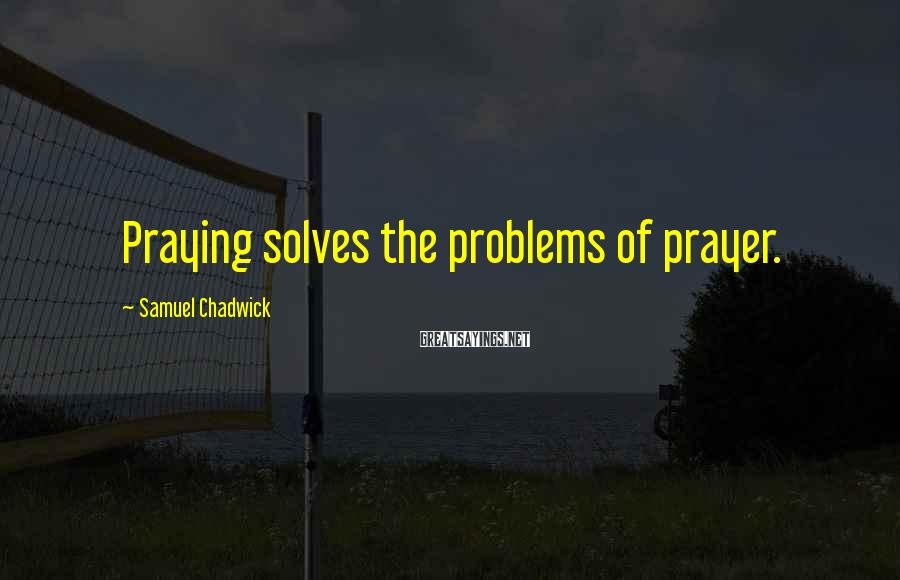 Samuel Chadwick Sayings: Praying solves the problems of prayer.